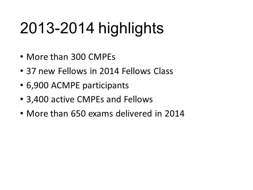 2013-2014 highlights More than 300 CMPEs 37 new Fellows in 2014 Fellows Class 6,900 ACMPE participants 3,400 active CMPEs and Fellows More than 650 exams delivered in 2014