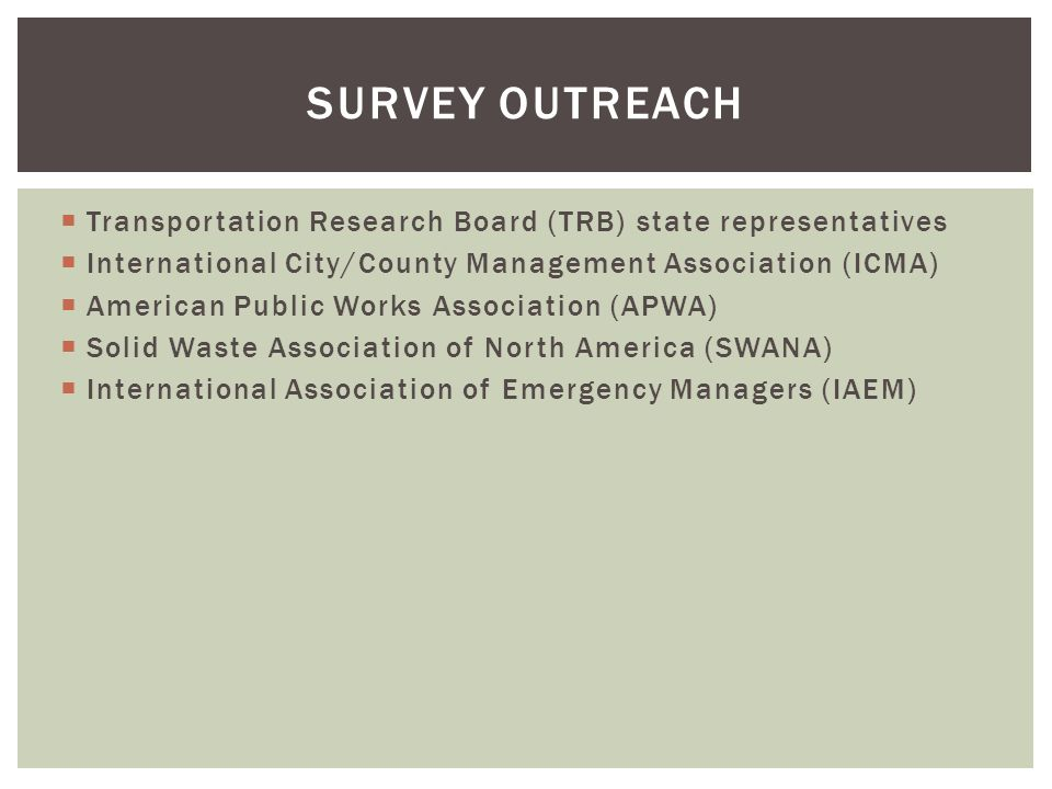  Transportation Research Board (TRB) state representatives  International City/County Management Association (ICMA)  American Public Works Association (APWA)  Solid Waste Association of North America (SWANA)  International Association of Emergency Managers (IAEM) SURVEY OUTREACH