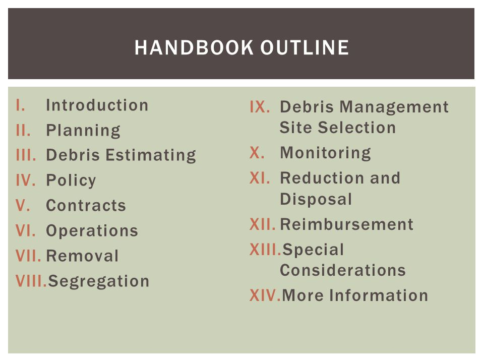 I.Introduction II.Planning III.Debris Estimating IV.Policy V.Contracts VI.Operations VII.Removal VIII.Segregation IX.Debris Management Site Selection X.Monitoring XI.Reduction and Disposal XII.Reimbursement XIII.Special Considerations XIV.More Information HANDBOOK OUTLINE
