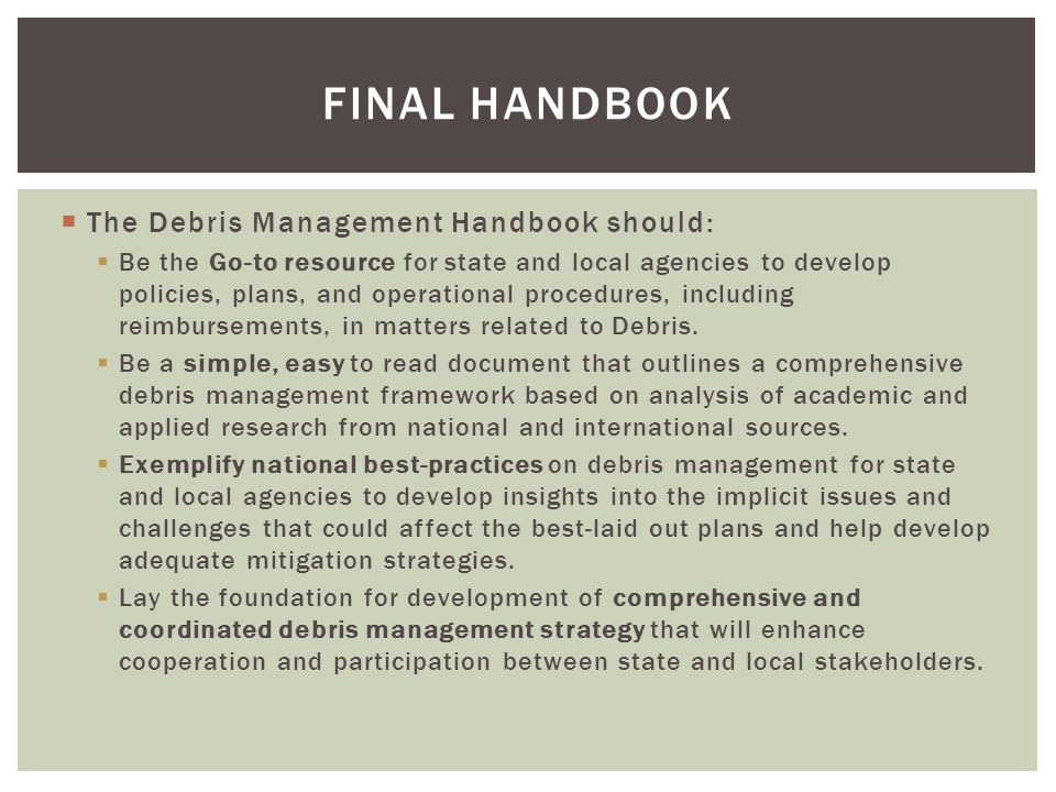  The Debris Management Handbook should:  Be the Go-to resource for state and local agencies to develop policies, plans, and operational procedures, including reimbursements, in matters related to Debris.
