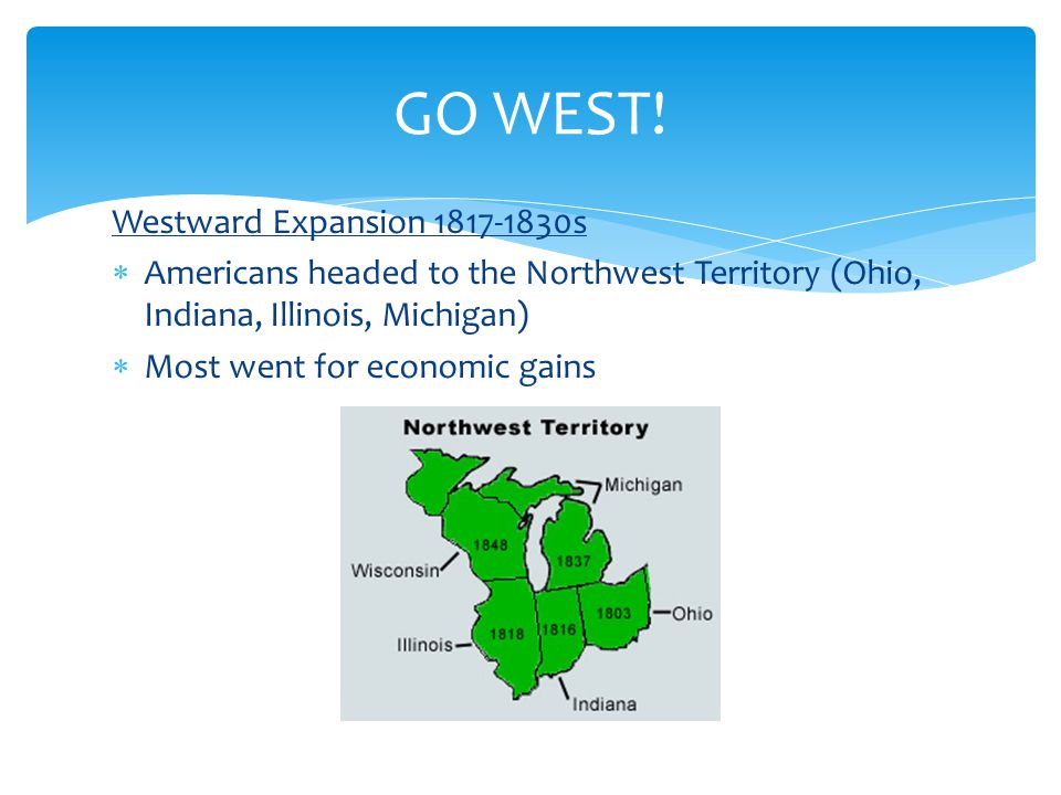 Westward Expansion 1817-1830s  Americans headed to the Northwest Territory (Ohio, Indiana, Illinois, Michigan)  Most went for economic gains GO WEST!
