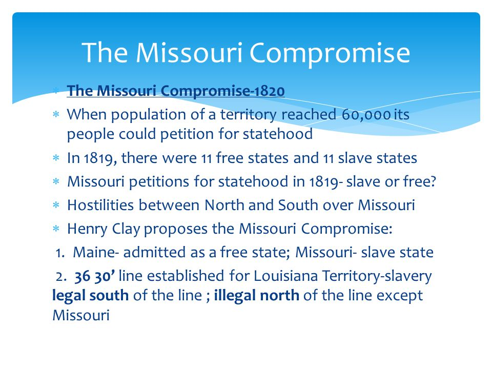  The Missouri Compromise-1820  When population of a territory reached 60,000 its people could petition for statehood  In 1819, there were 11 free states and 11 slave states  Missouri petitions for statehood in 1819- slave or free.