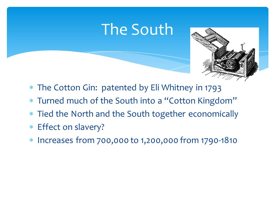  The Cotton Gin: patented by Eli Whitney in 1793  Turned much of the South into a Cotton Kingdom  Tied the North and the South together economically  Effect on slavery.