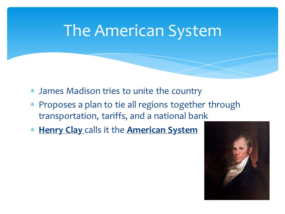  James Madison tries to unite the country  Proposes a plan to tie all regions together through transportation, tariffs, and a national bank  Henry Clay calls it the American System The American System