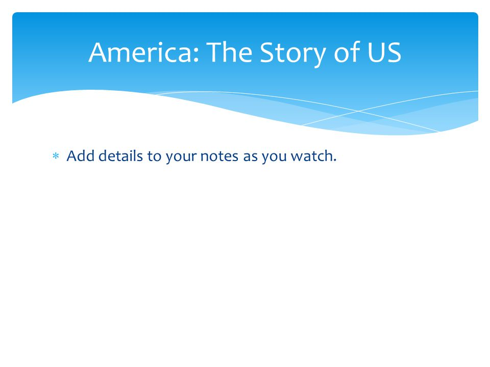  Add details to your notes as you watch. America: The Story of US