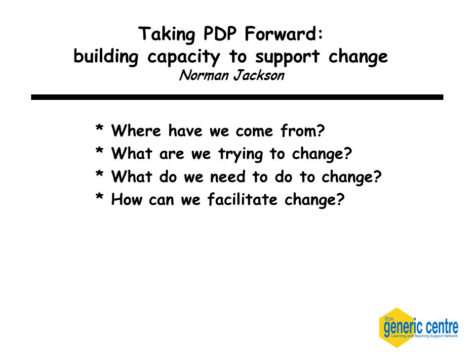 Taking PDP Forward: building capacity to support change Norman Jackson * Where have we come from.