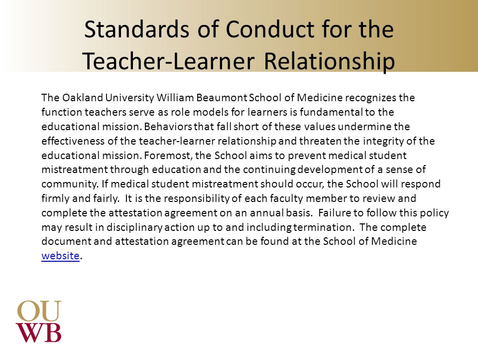 Standards of Conduct for the Teacher-Learner Relationship The Oakland University William Beaumont School of Medicine recognizes the function teachers serve as role models for learners is fundamental to the educational mission.