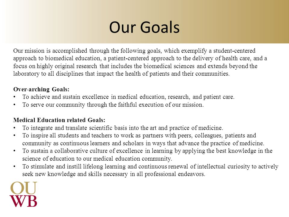 Our Goals Our mission is accomplished through the following goals, which exemplify a student-centered approach to biomedical education, a patient-centered approach to the delivery of health care, and a focus on highly original research that includes the biomedical sciences and extends beyond the laboratory to all disciplines that impact the health of patients and their communities.