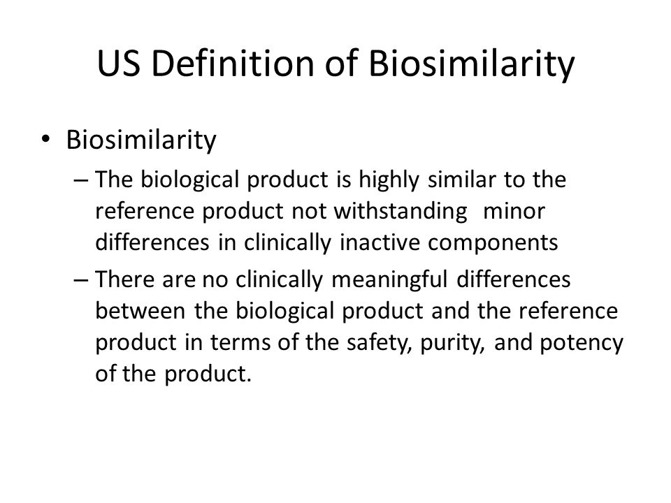 US Definition of Biosimilarity Biosimilarity – The biological product is highly similar to the reference product not withstanding minor differences in