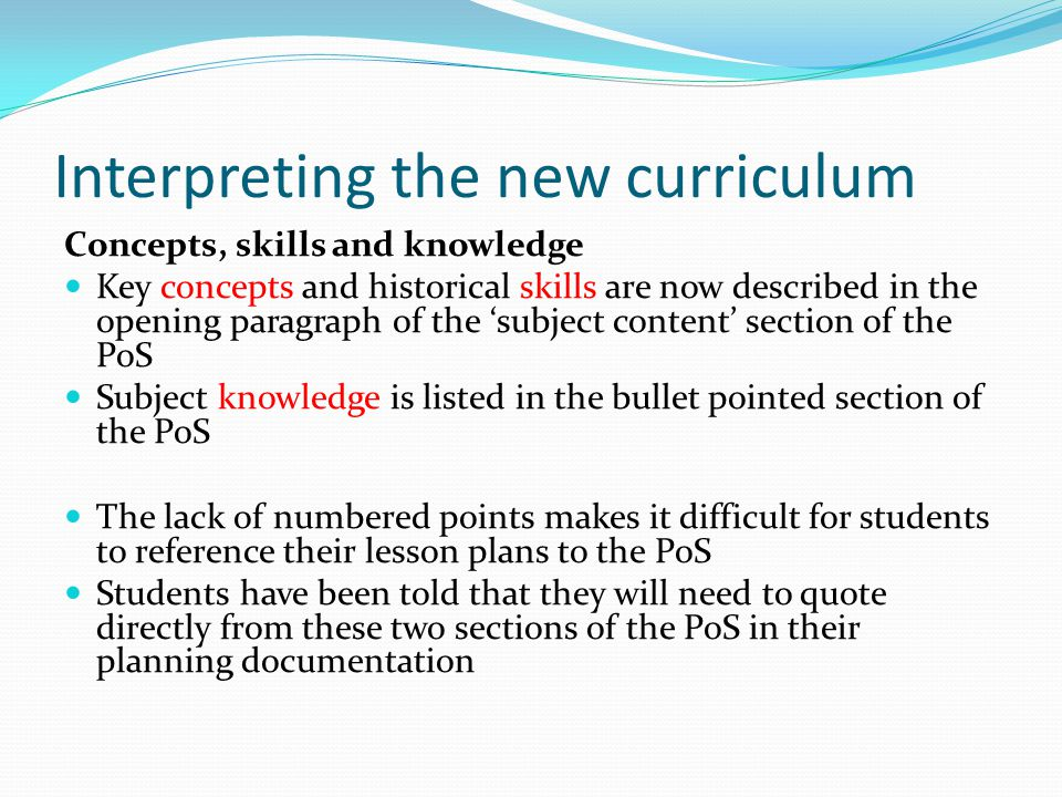 Interpreting the new curriculum Concepts, skills and knowledge Key concepts and historical skills are now described in the opening paragraph of the 'subject content' section of the PoS Subject knowledge is listed in the bullet pointed section of the PoS The lack of numbered points makes it difficult for students to reference their lesson plans to the PoS Students have been told that they will need to quote directly from these two sections of the PoS in their planning documentation
