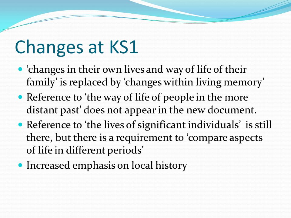 Changes at KS1 'changes in their own lives and way of life of their family' is replaced by 'changes within living memory' Reference to 'the way of life of people in the more distant past' does not appear in the new document.