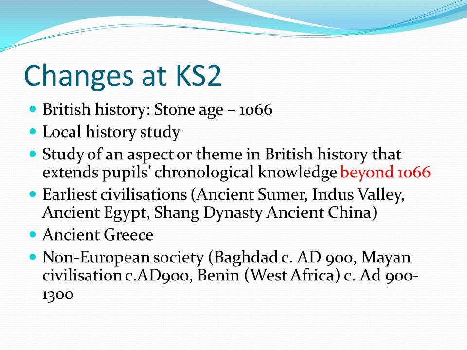 Changes at KS2 British history: Stone age – 1066 Local history study Study of an aspect or theme in British history that extends pupils' chronological knowledge beyond 1066 Earliest civilisations (Ancient Sumer, Indus Valley, Ancient Egypt, Shang Dynasty Ancient China) Ancient Greece Non-European society (Baghdad c.