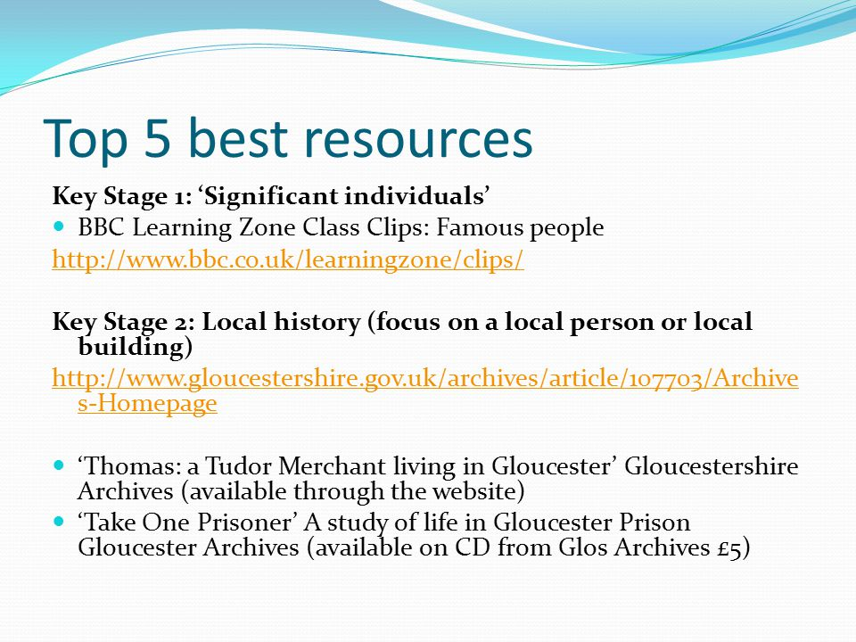 Top 5 best resources Key Stage 1: 'Significant individuals' BBC Learning Zone Class Clips: Famous people http://www.bbc.co.uk/learningzone/clips/ Key Stage 2: Local history (focus on a local person or local building) http://www.gloucestershire.gov.uk/archives/article/107703/Archive s-Homepage 'Thomas: a Tudor Merchant living in Gloucester' Gloucestershire Archives (available through the website) 'Take One Prisoner' A study of life in Gloucester Prison Gloucester Archives (available on CD from Glos Archives £5)