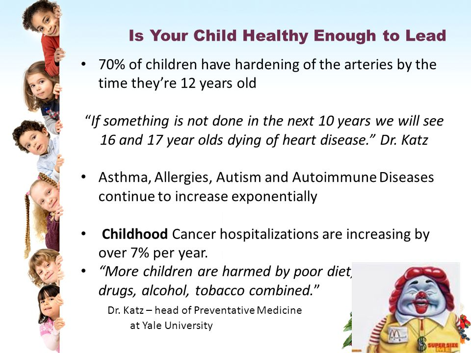 Is Your Child Healthy Enough to Lead 70% of children have hardening of the arteries by the time they're 12 years old If something is not done in the next 10 years we will see 16 and 17 year olds dying of heart disease. Dr.