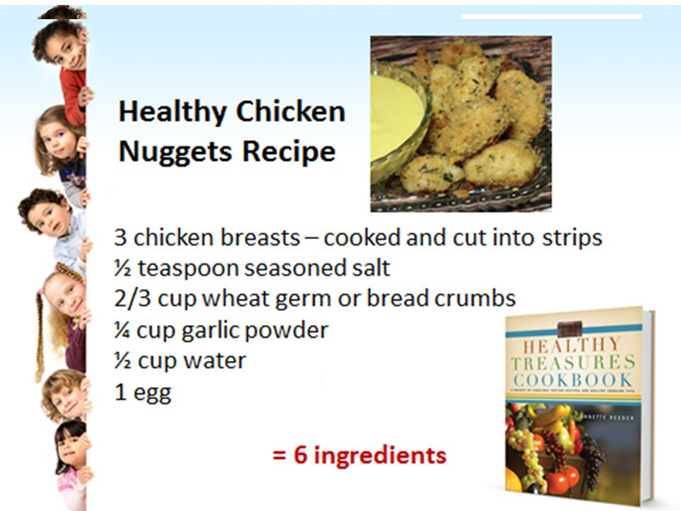 Chicken Nuggets 3 chicken breasts – cooked and cut into strips ½ teaspoon seasoned salt 2/3 cup wheat germ or bread crumbs ¼ cup garlic powder ½ cup water 1 egg 6 ingredients