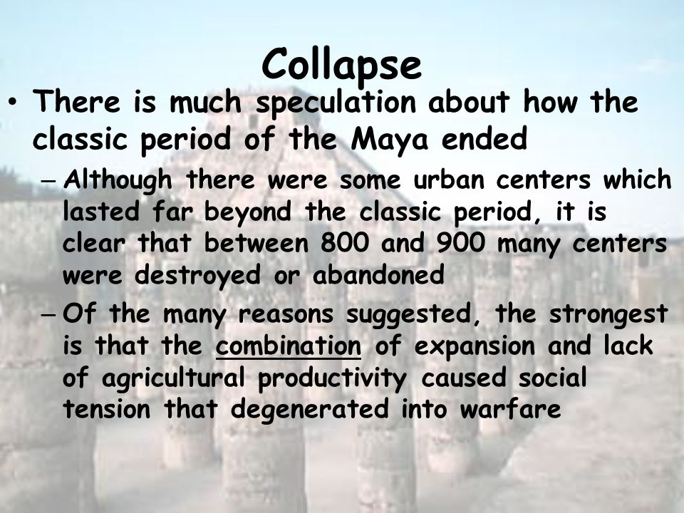Collapse There is much speculation about how the classic period of the Maya ended – Although there were some urban centers which lasted far beyond the classic period, it is clear that between 800 and 900 many centers were destroyed or abandoned – Of the many reasons suggested, the strongest is that the combination of expansion and lack of agricultural productivity caused social tension that degenerated into warfare