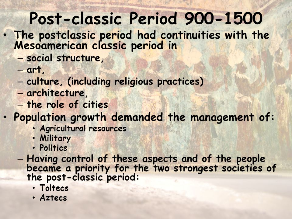 Post-classic Period 900-1500 The postclassic period had continuities with the Mesoamerican classic period in – social structure, – art, – culture, (including religious practices) – architecture, – the role of cities Population growth demanded the management of: Agricultural resources Military Politics – Having control of these aspects and of the people became a priority for the two strongest societies of the post-classic period: Toltecs Aztecs