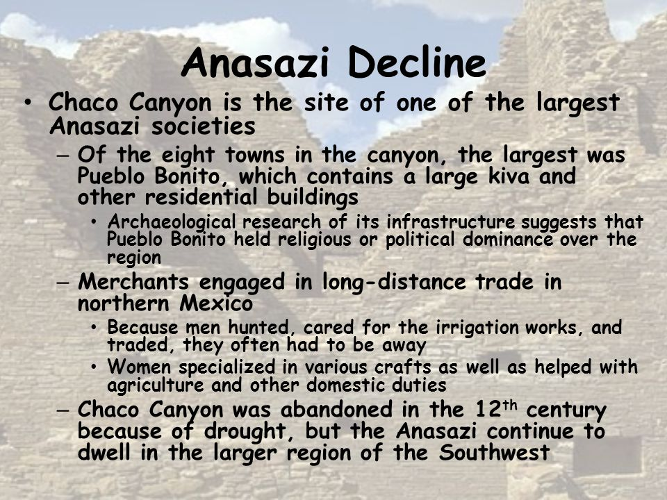 Anasazi Decline Chaco Canyon is the site of one of the largest Anasazi societies – Of the eight towns in the canyon, the largest was Pueblo Bonito, which contains a large kiva and other residential buildings Archaeological research of its infrastructure suggests that Pueblo Bonito held religious or political dominance over the region – Merchants engaged in long-distance trade in northern Mexico Because men hunted, cared for the irrigation works, and traded, they often had to be away Women specialized in various crafts as well as helped with agriculture and other domestic duties – Chaco Canyon was abandoned in the 12 th century because of drought, but the Anasazi continue to dwell in the larger region of the Southwest