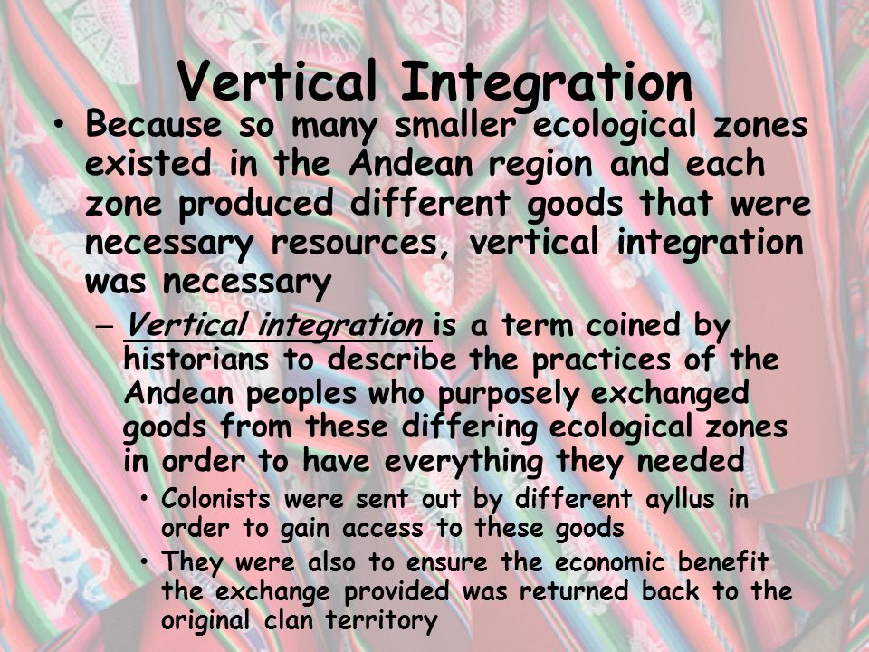 Vertical Integration Because so many smaller ecological zones existed in the Andean region and each zone produced different goods that were necessary resources, vertical integration was necessary – Vertical integration is a term coined by historians to describe the practices of the Andean peoples who purposely exchanged goods from these differing ecological zones in order to have everything they needed Colonists were sent out by different ayllus in order to gain access to these goods They were also to ensure the economic benefit the exchange provided was returned back to the original clan territory