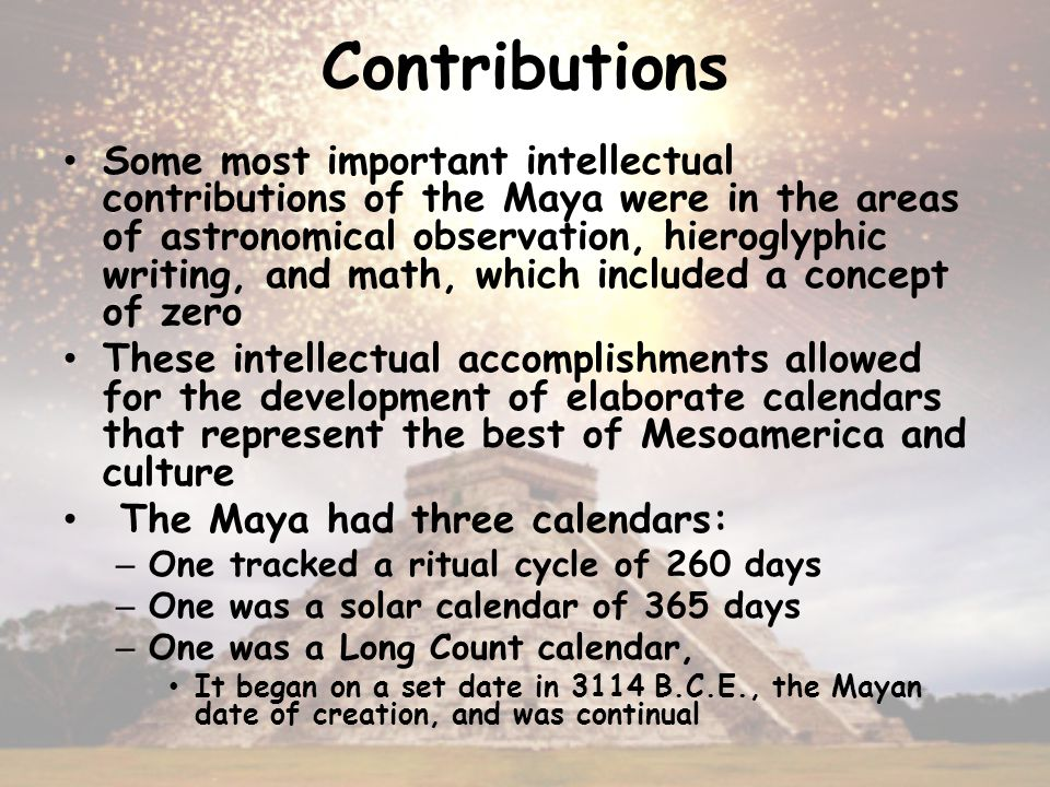 Contributions Some most important intellectual contributions of the Maya were in the areas of astronomical observation, hieroglyphic writing, and math, which included a concept of zero These intellectual accomplishments allowed for the development of elaborate calendars that represent the best of Mesoamerica and culture The Maya had three calendars: – One tracked a ritual cycle of 260 days – One was a solar calendar of 365 days – One was a Long Count calendar, It began on a set date in 3114 B.C.E., the Mayan date of creation, and was continual