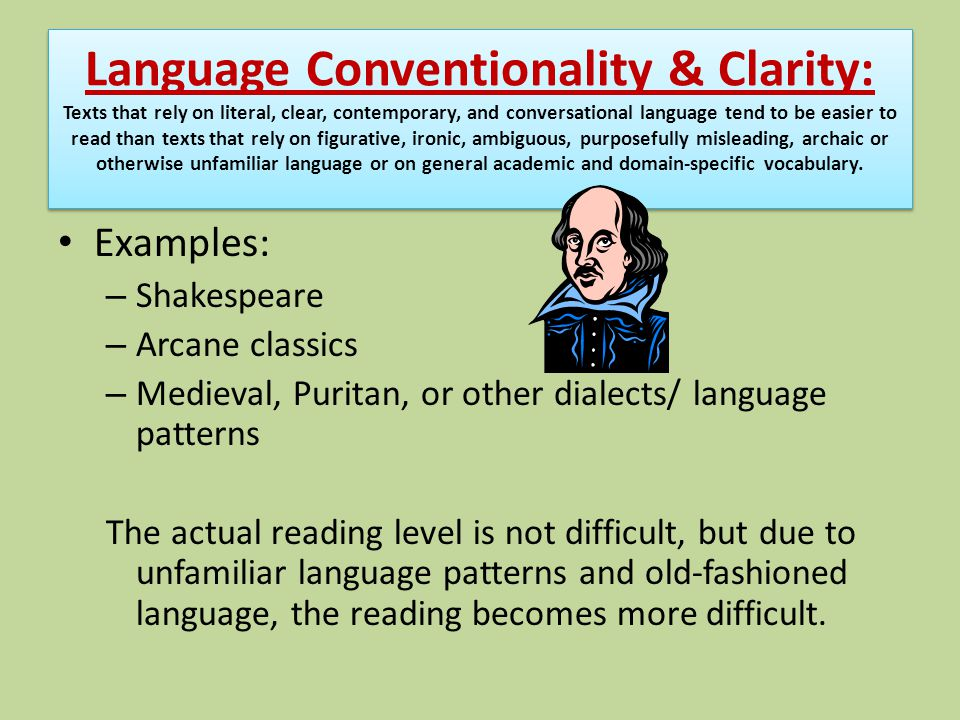 Language Conventionality & Clarity: Texts that rely on literal, clear, contemporary, and conversational language tend to be easier to read than texts that rely on figurative, ironic, ambiguous, purposefully misleading, archaic or otherwise unfamiliar language or on general academic and domain-specific vocabulary.