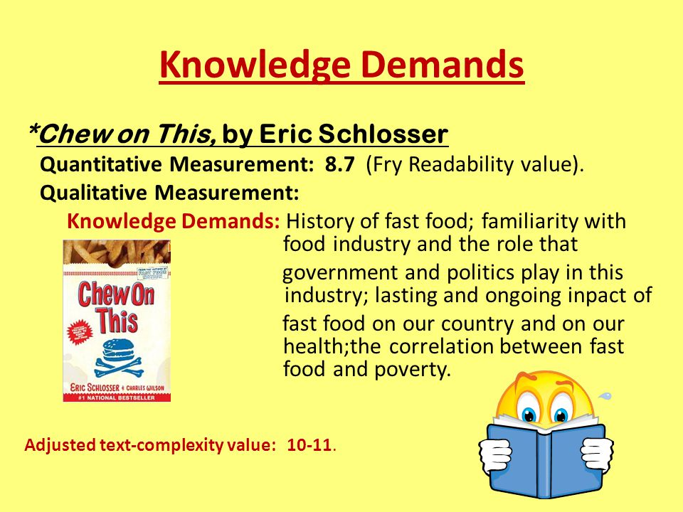 Knowledge Demands *Chew on This, by Eric Schlosser Quantitative Measurement: 8.7 (Fry Readability value).