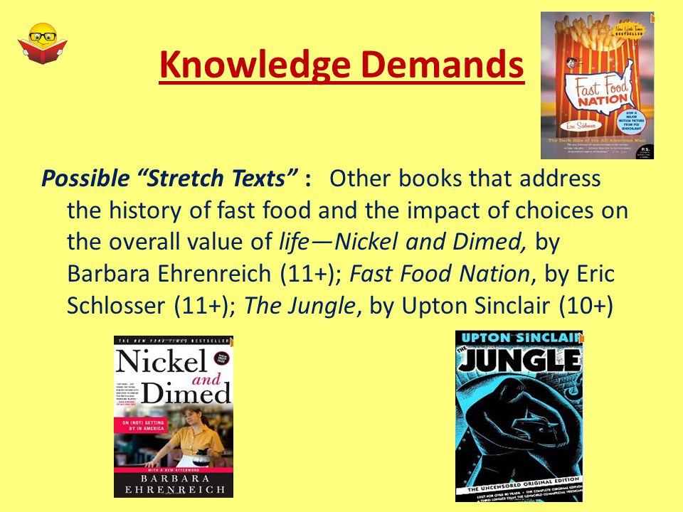 Knowledge Demands Possible Stretch Texts : Other books that address the history of fast food and the impact of choices on the overall value of life—Nickel and Dimed, by Barbara Ehrenreich (11+); Fast Food Nation, by Eric Schlosser (11+); The Jungle, by Upton Sinclair (10+)
