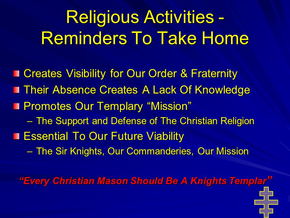 Religious Activities - Reminders To Take Home Creates Visibility for Our Order & Fraternity Their Absence Creates A Lack Of Knowledge Promotes Our Templary Mission –The Support and Defense of The Christian Religion Essential To Our Future Viability –The Sir Knights, Our Commanderies, Our Mission Every Christian Mason Should Be A Knights Templar