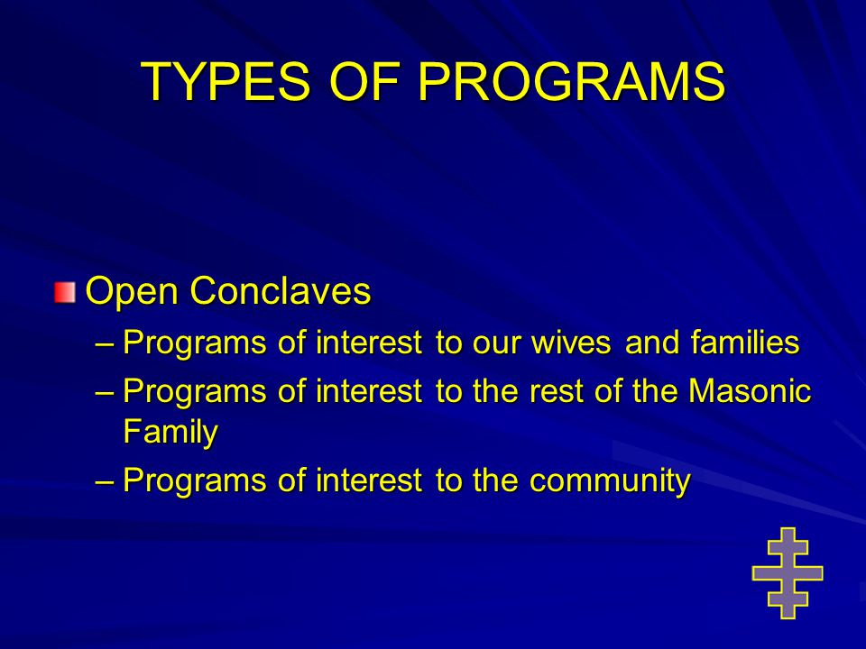 TYPES OF PROGRAMS Open Conclaves –Programs of interest to our wives and families –Programs of interest to the rest of the Masonic Family –Programs of interest to the community