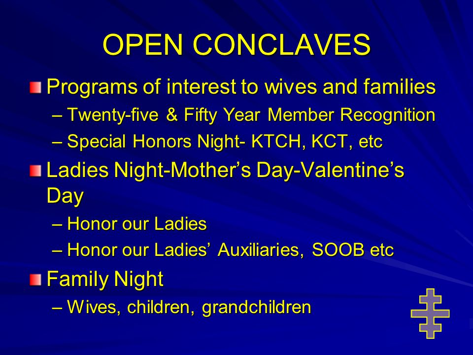 OPEN CONCLAVES Programs of interest to wives and families –Twenty-five & Fifty Year Member Recognition –Special Honors Night- KTCH, KCT, etc Ladies Night-Mother's Day-Valentine's Day –Honor our Ladies –Honor our Ladies' Auxiliaries, SOOB etc Family Night –Wives, children, grandchildren