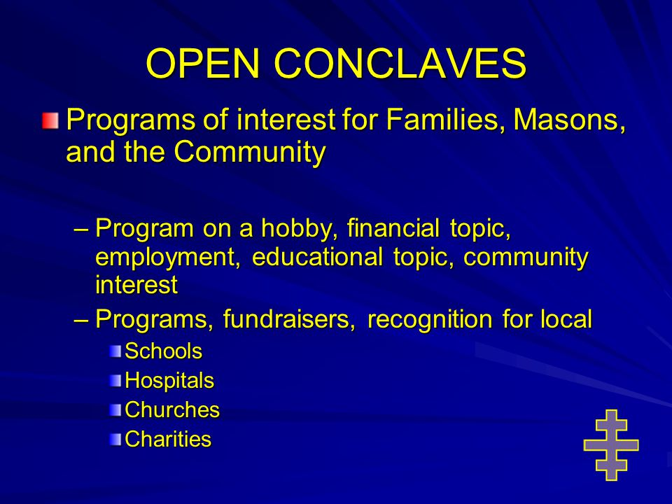 OPEN CONCLAVES Programs of interest for Families, Masons, and the Community –Program on a hobby, financial topic, employment, educational topic, community interest –Programs, fundraisers, recognition for local SchoolsHospitalsChurchesCharities
