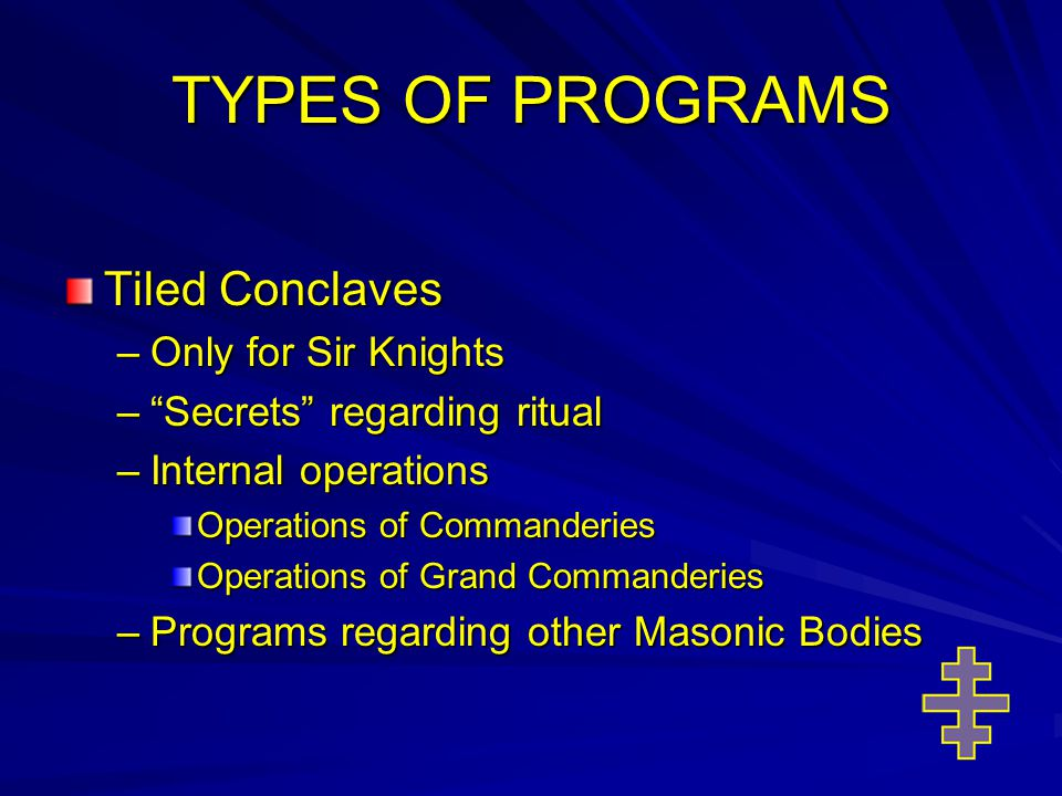 TYPES OF PROGRAMS Tiled Conclaves –Only for Sir Knights – Secrets regarding ritual –Internal operations Operations of Commanderies Operations of Grand Commanderies –Programs regarding other Masonic Bodies