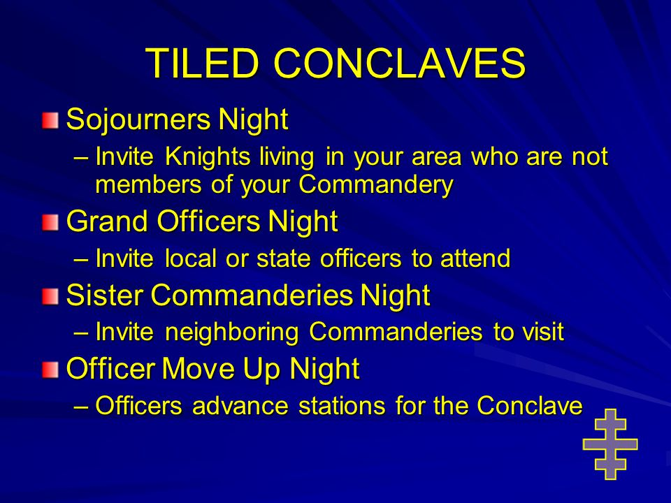 TILED CONCLAVES Sojourners Night –Invite Knights living in your area who are not members of your Commandery Grand Officers Night –Invite local or state officers to attend Sister Commanderies Night –Invite neighboring Commanderies to visit Officer Move Up Night –Officers advance stations for the Conclave