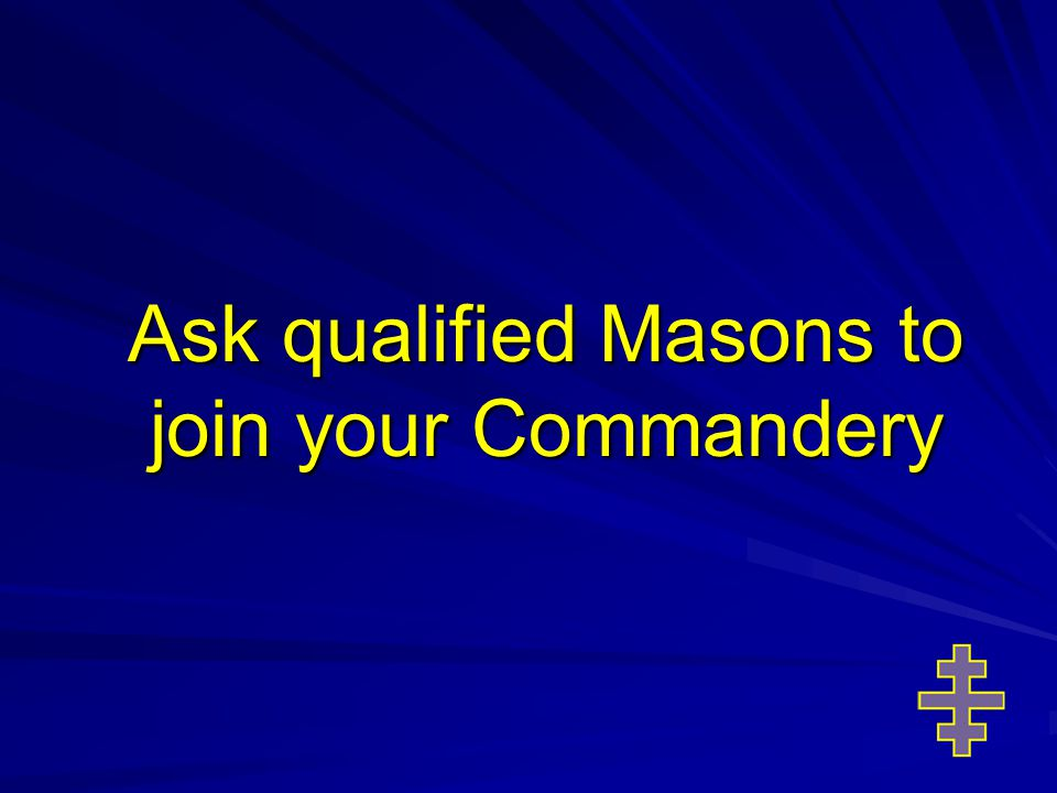 Ask qualified Masons to join your Commandery