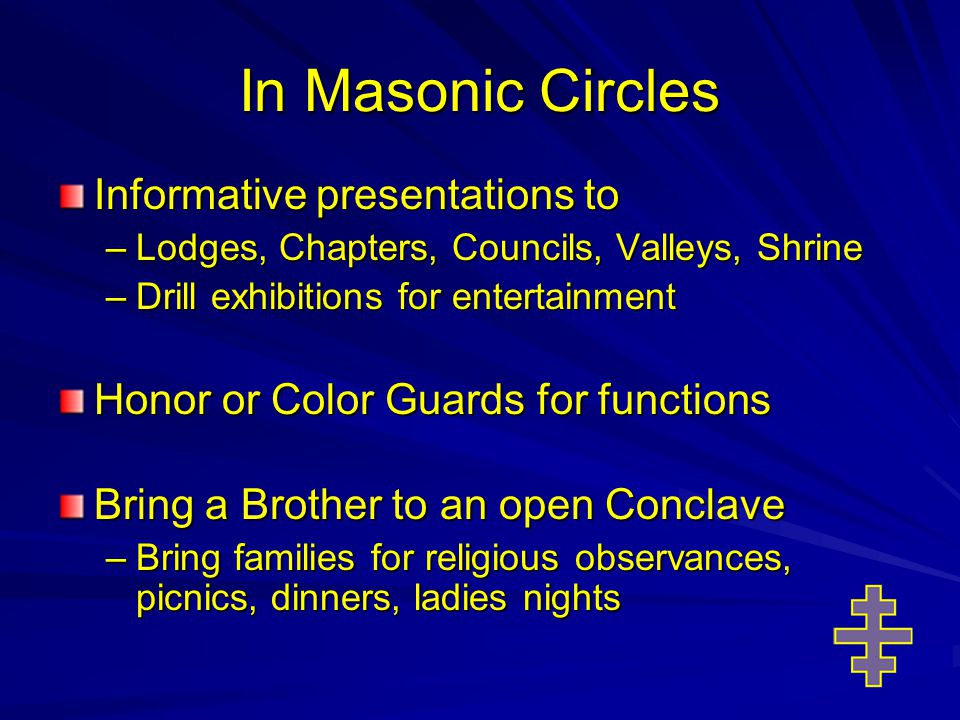 In Masonic Circles Informative presentations to –Lodges, Chapters, Councils, Valleys, Shrine –Drill exhibitions for entertainment Honor or Color Guards for functions Bring a Brother to an open Conclave –Bring families for religious observances, picnics, dinners, ladies nights