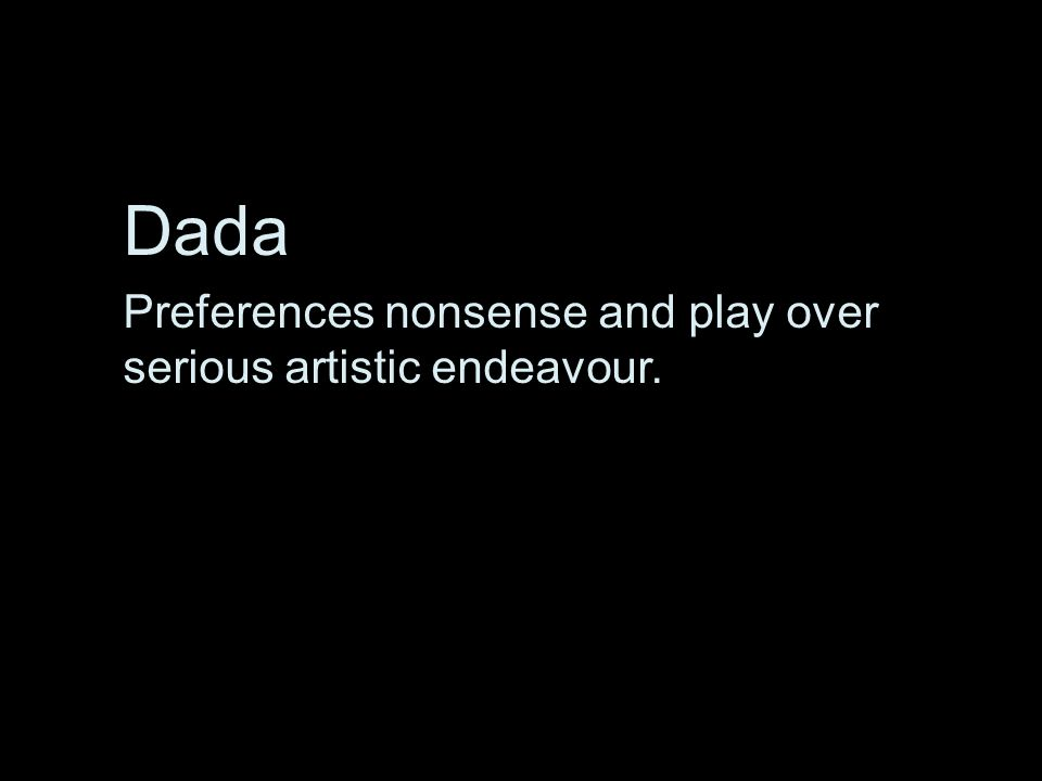 Dada Preferences nonsense and play over serious artistic endeavour.