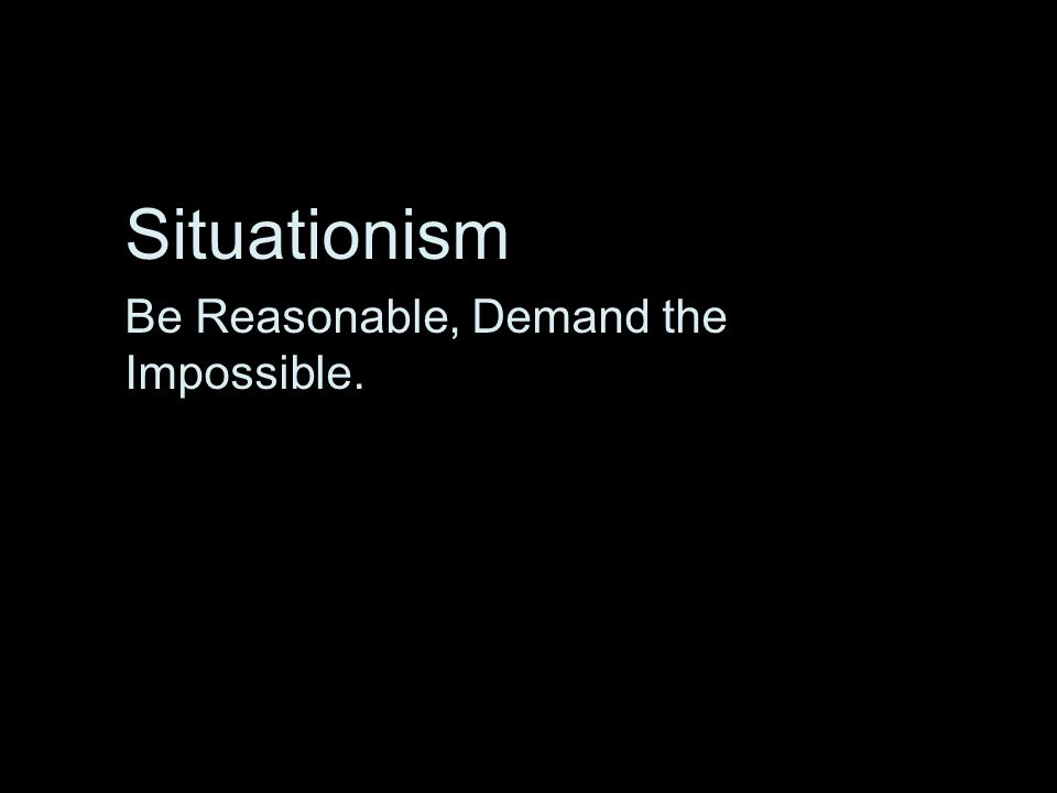 Situationism Be Reasonable, Demand the Impossible.