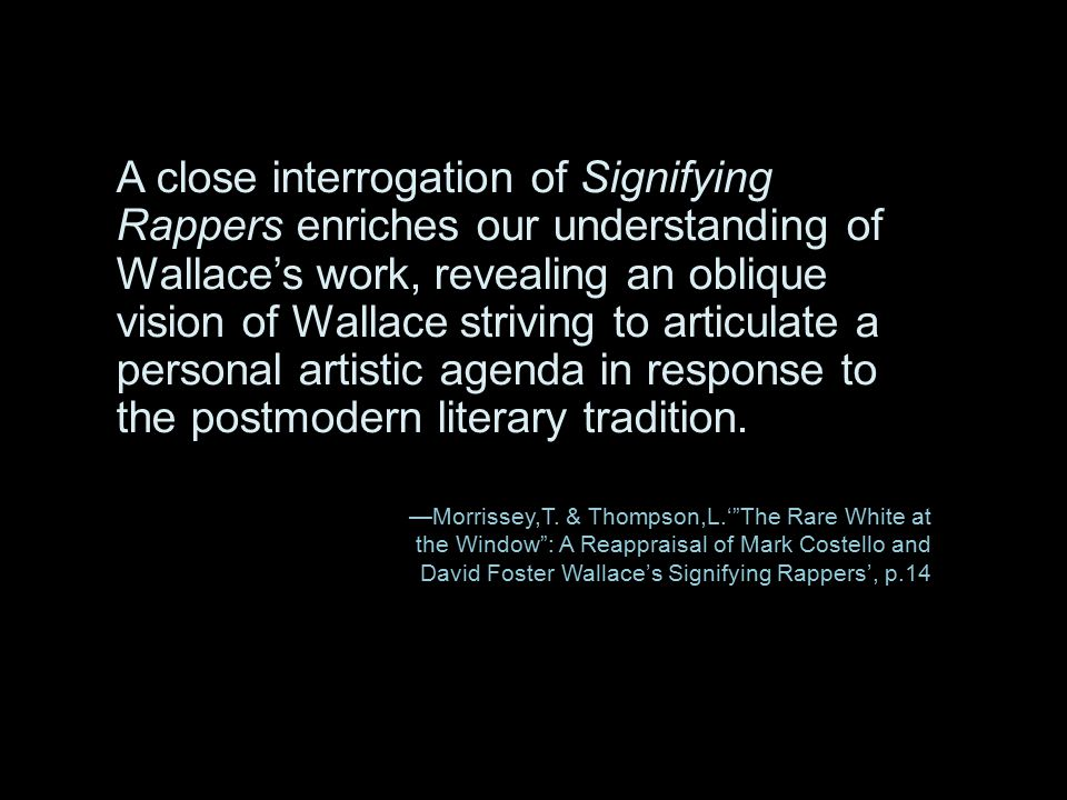 A close interrogation of Signifying Rappers enriches our understanding of Wallace's work, revealing an oblique vision of Wallace striving to articulate a personal artistic agenda in response to the postmodern literary tradition.