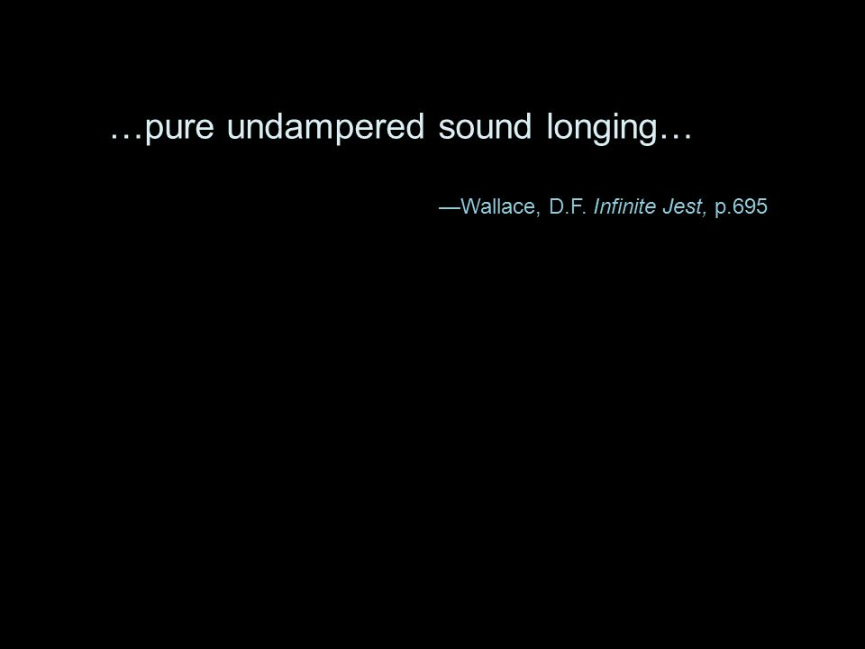 …pure undampered sound longing… —Wallace, D.F. Infinite Jest, p.695