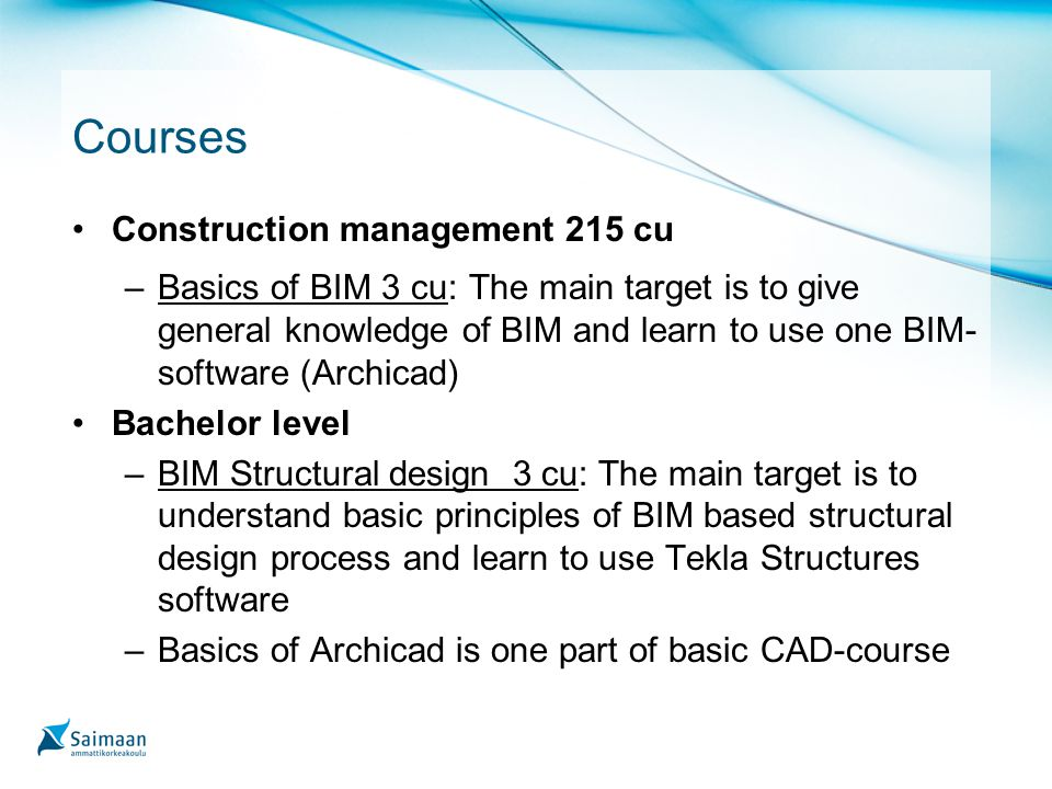 Courses Construction management 215 cu –Basics of BIM 3 cu: The main target is to give general knowledge of BIM and learn to use one BIM- software (Archicad) Bachelor level –BIM Structural design 3 cu: The main target is to understand basic principles of BIM based structural design process and learn to use Tekla Structures software –Basics of Archicad is one part of basic CAD-course