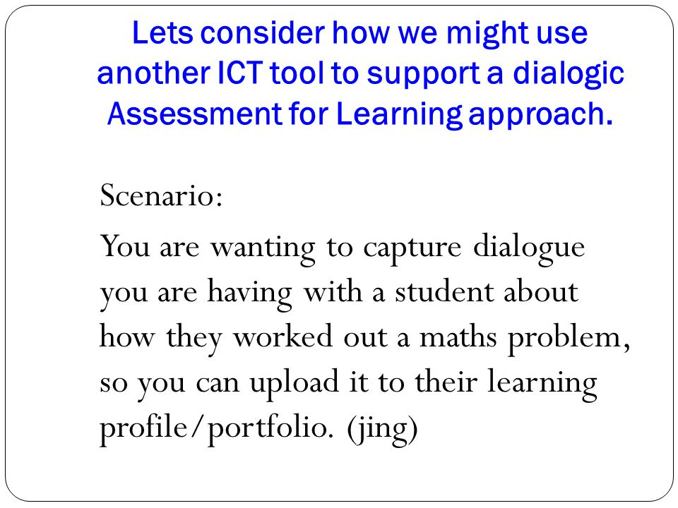 Lets consider how we might use another ICT tool to support a dialogic Assessment for Learning approach. Scenario: You are wanting to capture dialogue