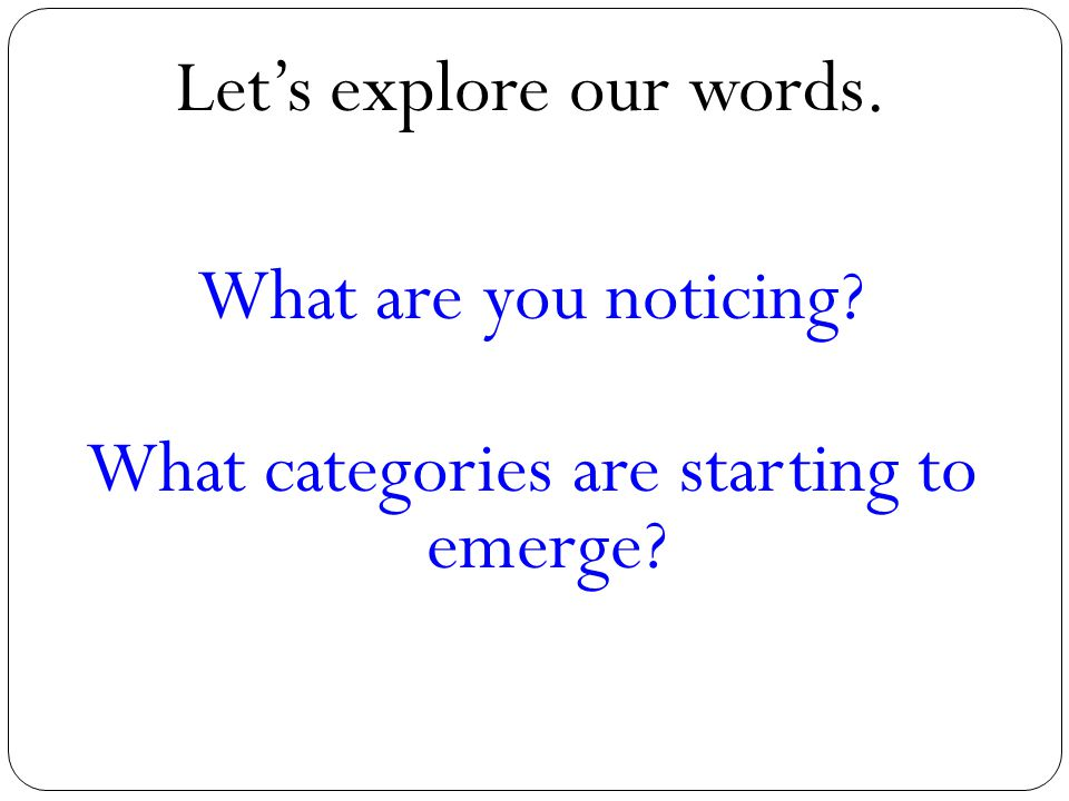 Let's explore our words. What are you noticing? What categories are starting to emerge?