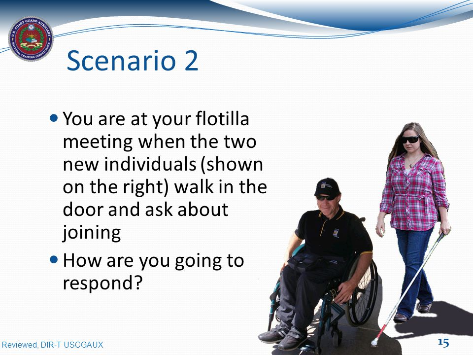 Reviewed, DIR-T USCGAUX Scenario 2 You are at your flotilla meeting when the two new individuals (shown on the right) walk in the door and ask about joining How are you going to respond.
