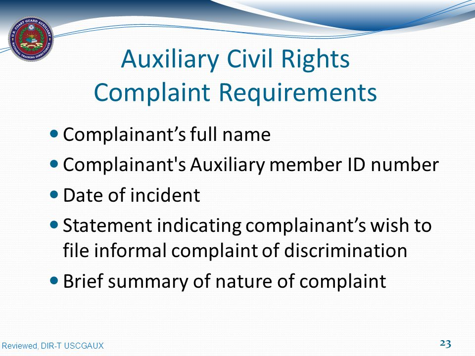 Reviewed, DIR-T USCGAUX Auxiliary Civil Rights Complaint Requirements Complainant's full name Complainant s Auxiliary member ID number Date of incident Statement indicating complainant's wish to file informal complaint of discrimination Brief summary of nature of complaint 23