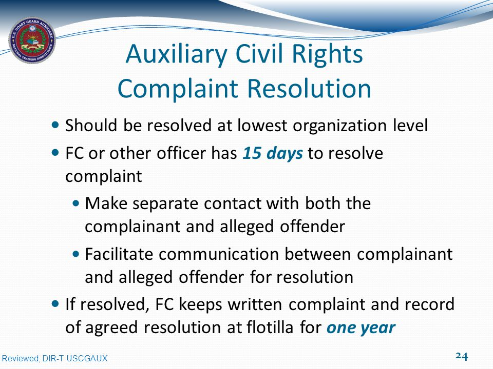 Reviewed, DIR-T USCGAUX Auxiliary Civil Rights Complaint Resolution Should be resolved at lowest organization level FC or other officer has 15 days to resolve complaint Make separate contact with both the complainant and alleged offender Facilitate communication between complainant and alleged offender for resolution If resolved, FC keeps written complaint and record of agreed resolution at flotilla for one year 24