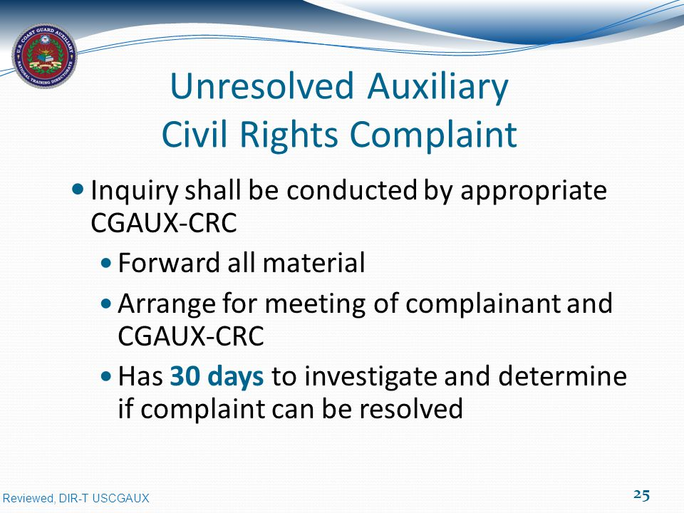 Reviewed, DIR-T USCGAUX Unresolved Auxiliary Civil Rights Complaint Inquiry shall be conducted by appropriate CGAUX-CRC Forward all material Arrange for meeting of complainant and CGAUX-CRC Has 30 days to investigate and determine if complaint can be resolved 25