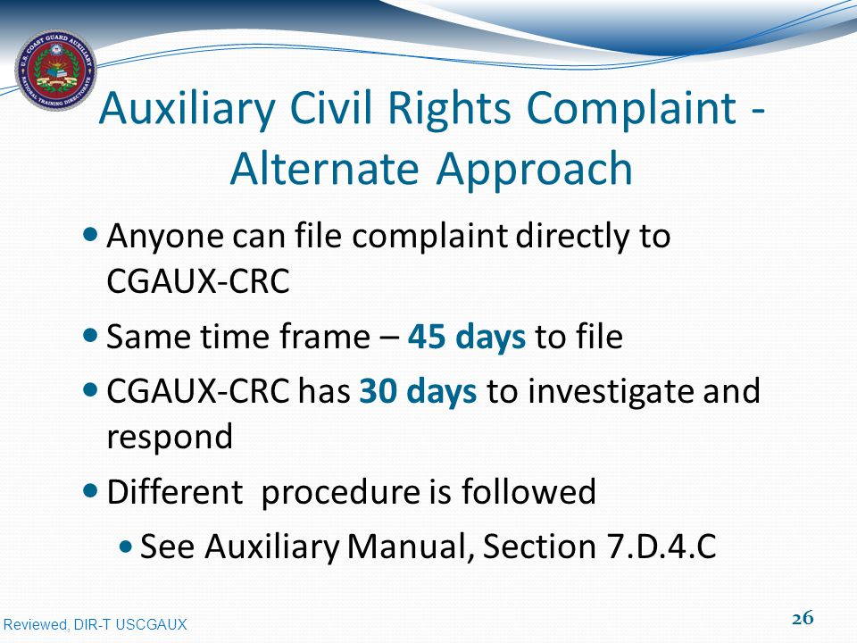 Reviewed, DIR-T USCGAUX Auxiliary Civil Rights Complaint - Alternate Approach Anyone can file complaint directly to CGAUX-CRC Same time frame – 45 days to file CGAUX-CRC has 30 days to investigate and respond Different procedure is followed See Auxiliary Manual, Section 7.D.4.C 26