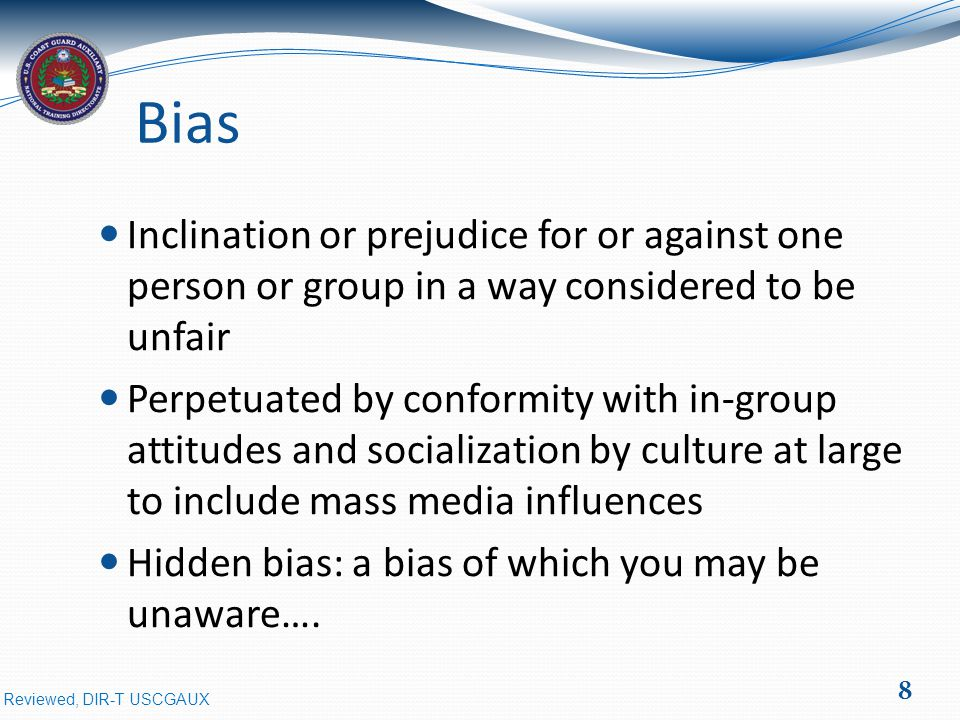 Reviewed, DIR-T USCGAUX Bias Inclination or prejudice for or against one person or group in a way considered to be unfair Perpetuated by conformity with in-group attitudes and socialization by culture at large to include mass media influences Hidden bias: a bias of which you may be unaware….