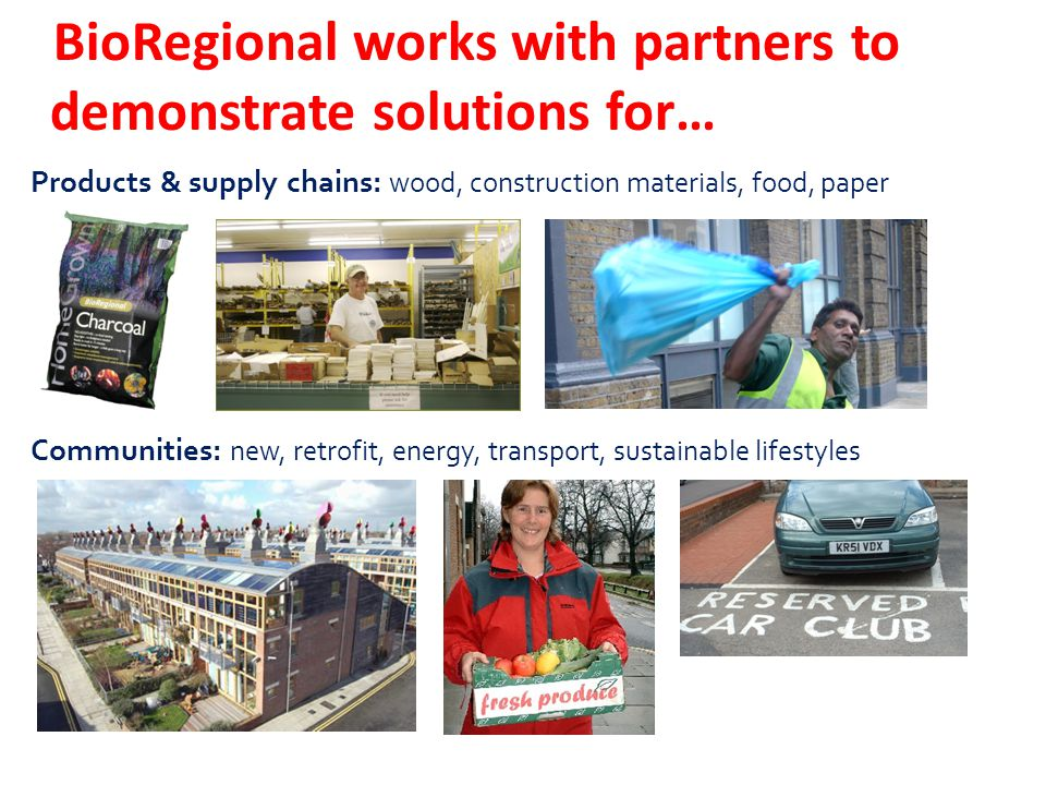BioRegional works with partners to demonstrate solutions for… Products & supply chains: wood, construction materials, food, paper Communities: new, retrofit, energy, transport, sustainable lifestyles