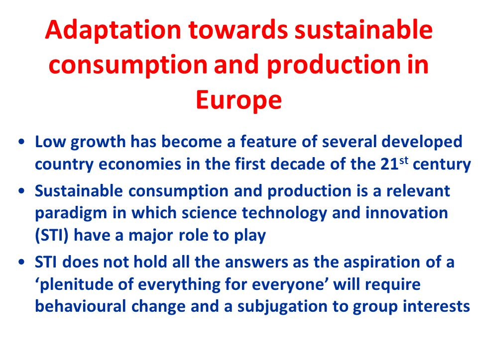 Adaptation towards sustainable consumption and production in Europe Low growth has become a feature of several developed country economies in the first decade of the 21 st century Sustainable consumption and production is a relevant paradigm in which science technology and innovation (STI) have a major role to play STI does not hold all the answers as the aspiration of a 'plenitude of everything for everyone' will require behavioural change and a subjugation to group interests